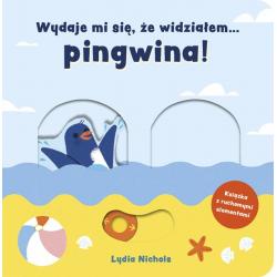 WYDAJE MI SIĘ, ŻE WIDZIAŁEM PINGWINA! książeczka z ruchomymi elementami Lydia Nichols