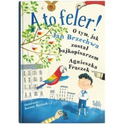 A TO FELER! O tym, jak Jan Brzechwa został pisarzem książka Agnieszka Frączek