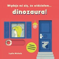 WYDAJE MI SIĘ, ŻE WIDZIAŁEM DINOZAURA! książeczka z ruchomymi elementami Lydia Nichols