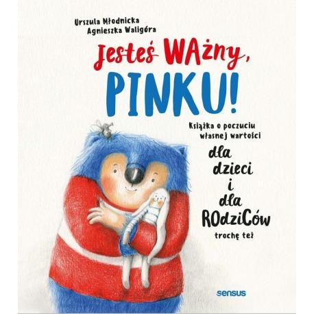JESTEŚ WAŻNY, PINKU! Książka o poczuciu własnej wartości dla dzieci i dla rodziców trochę też Urszula Młodnicka